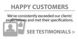 Happy Customers | We've consistently exceeded our clients' expectations and met their specifications | See Testimonials